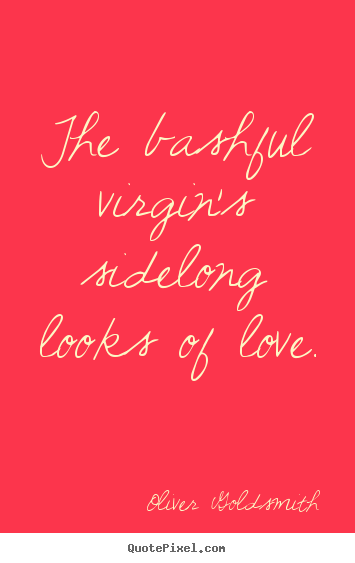 The bashful virgin's sidelong looks of love.  Oliver Goldsmith best love sayings
