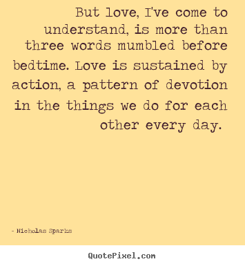 Nicholas Sparks picture quotes - But love, i've come to understand, is more than three words mumbled.. - Love quotes