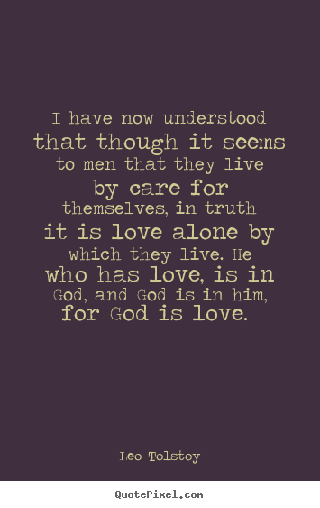 I have now understood that though it seems to men that they live by.. Leo Tolstoy great love sayings
