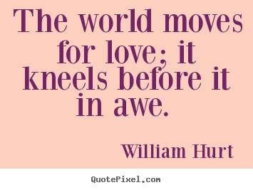 Create your own picture sayings about love - The world moves for love; it kneels before it in awe.