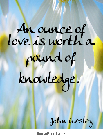 An ounce of love is worth a pound of knowledge... John Wesley  love quotes
