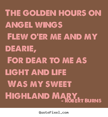 The golden hours on angel wings flew o'er me and my dearie, for dear.. Robert Burns famous love quote
