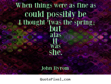 John Byrom picture quotes - When things were as fine as could possibly be i thought 'twas the.. - Love quote