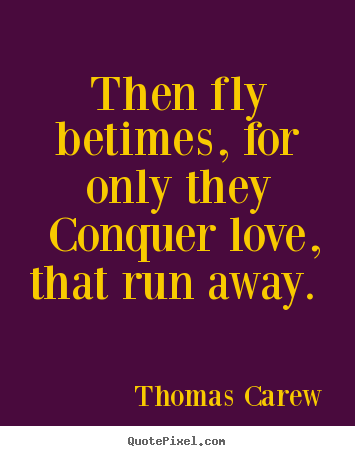 Quote about love - Then fly betimes, for only they conquer love, that run away...