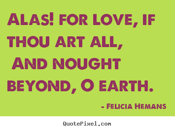 Quote about love - Alas! for love, if thou art all, and nought..