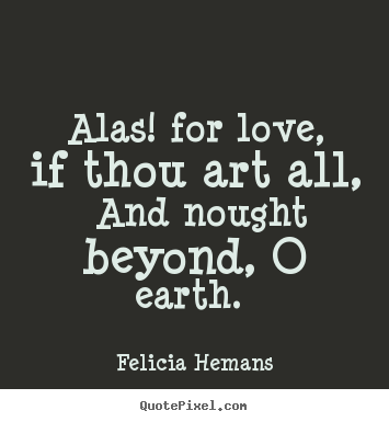 Quotes about love - Alas! for love, if thou art all, and nought beyond, o earth.