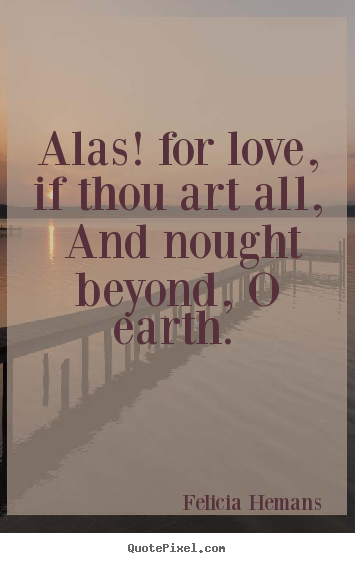 Love quotes - Alas! for love, if thou art all, and nought beyond, o earth...