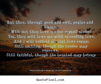 Quote about love - But thou, through good and evil, praise and blame, wilt not thou love..