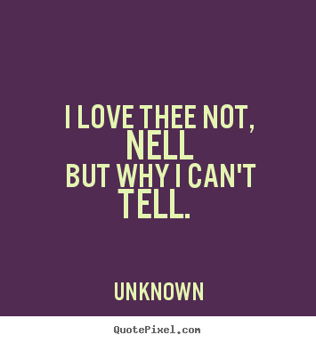 I love thee not, nell but why i can't tell... Unknown famous love quotes