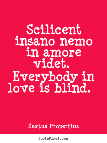 Love quotes - Scilicent insano nemo in amore videt. everybody in love is..