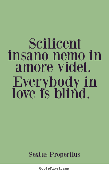 Love quotes - Scilicent insano nemo in amore videt. everybody in love is blind...