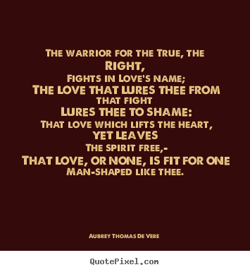 Diy picture quotes about love - The warrior for the true, the right, fights..
