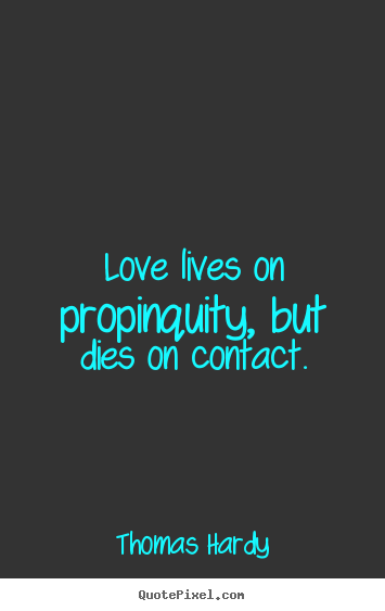 Thomas Hardy picture quotes - Love lives on propinquity, but dies on contact. - Love quotes