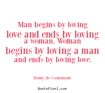 Quotes about love - Man begins by loving love and ends by loving a woman. woman..