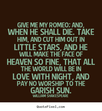 Love sayings - Give me my romeo; and, when he shall die...