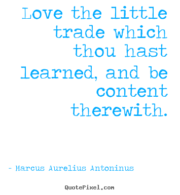 Marcus Aurelius Antoninus image quotes - Love the little trade which thou hast learned, and be.. - Love sayings