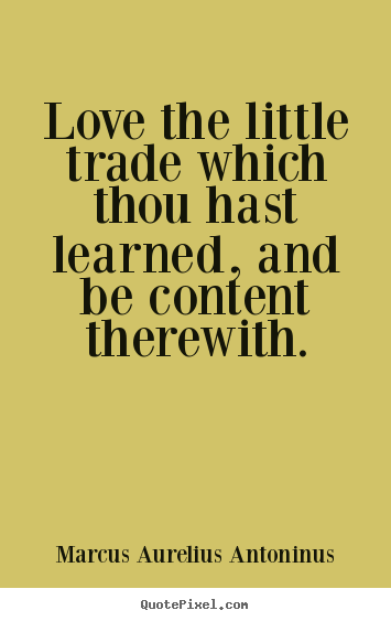 Quotes about love - Love the little trade which thou hast learned, and be content..