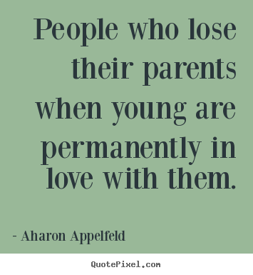 Love quotes - People who lose their parents when young are permanently in love..