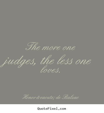 How to make picture quotes about love - The more one judges, the less one loves.