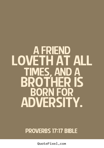 Quotes about love - A friend loveth at all times, and a brother is born for adversity.