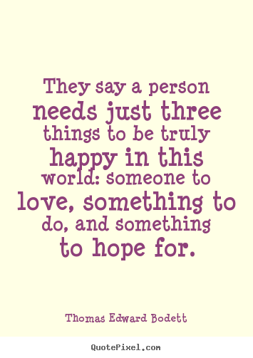 Quotes about love - They say a person needs just three things to be truly happy in this world:..
