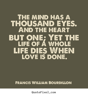 Sayings about love - The mind has a thousand eyes. and the heart but one; yet the life..