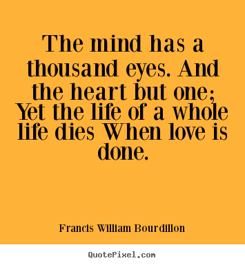 Love sayings - The mind has a thousand eyes. and the heart but one; yet the..