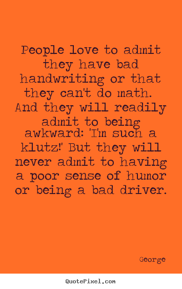 Love quotes - People love to admit they have bad handwriting..