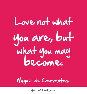 Love quote - Love not what you are, but what you may become.