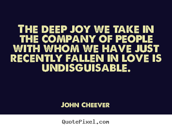 John Cheever pictures sayings - The deep joy we take in the company of people with whom we.. - Love quotes