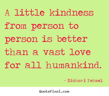 Richard Dehmel picture quote - A little kindness from person to person is.. - Love sayings