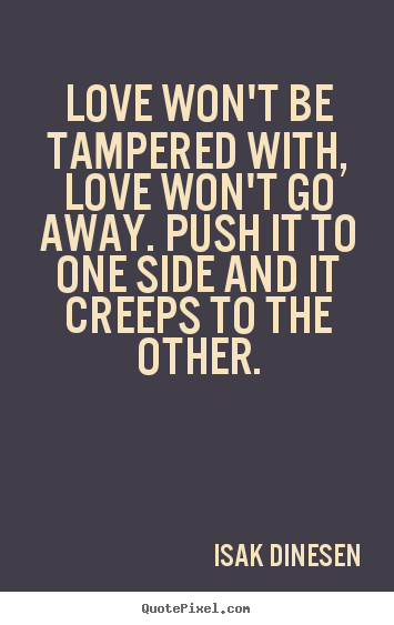 Customize picture quotes about love - Love won't be tampered with, love won't go away. push it to one..