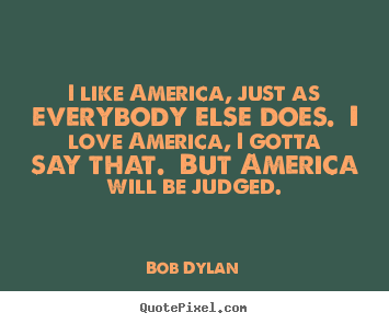 Bob Dylan picture quotes - I like america, just as everybody else does... - Love quotes