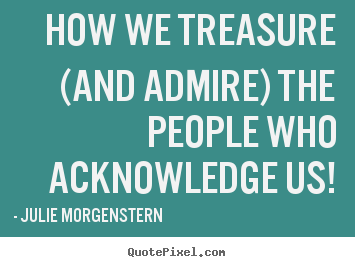Julie Morgenstern image quotes - How we treasure (and admire) the people who acknowledge.. - Love quote