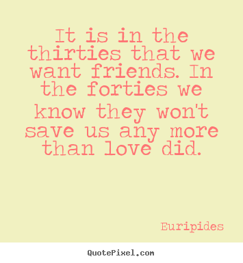 Create picture quotes about love - It is in the thirties that we want friends. in the forties..
