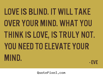 Eve picture quote - Love is blind. it will take over your mind. what you think is.. - Love quotes