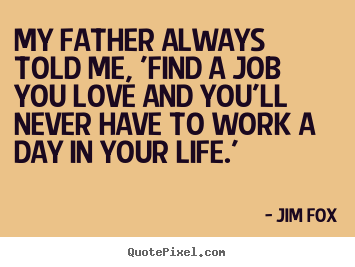 Love sayings - My father always told me, 'find a job you love and you'll never have..