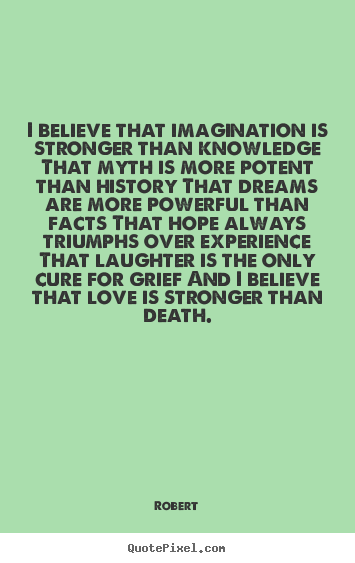 Robert image quote - I believe that imagination is stronger than knowledge that myth is.. - Love quotes