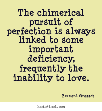 The chimerical pursuit of perfection is always linked.. Bernard Grasset good love quote