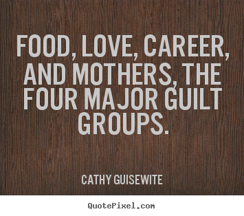 Design your own picture quotes about love - Food, love, career, and mothers, the four major guilt groups.