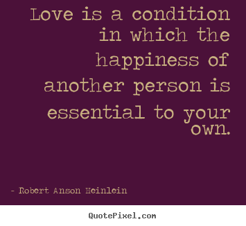 Robert Anson Heinlein picture quote - Love is a condition in which the happiness of another person.. - Love quotes