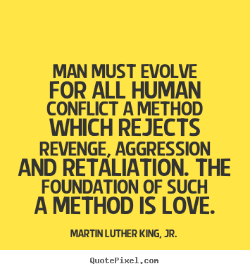 Quotes about love - Man must evolve for all human conflict a method which rejects..