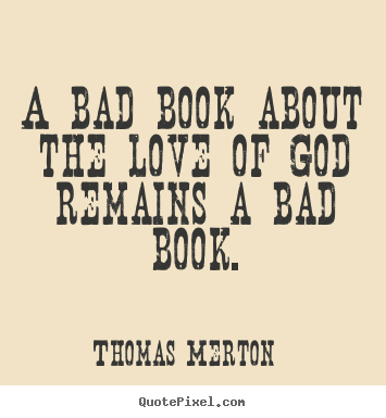 Love quote - A bad book about the love of god remains a bad book.