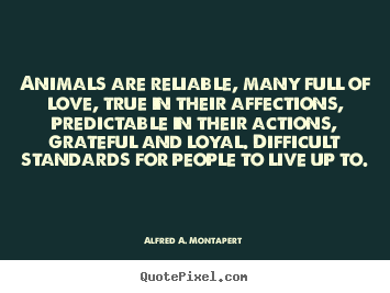 Alfred A. Montapert picture quote - Animals are reliable, many full of love, true in their affections,.. - Love quotes