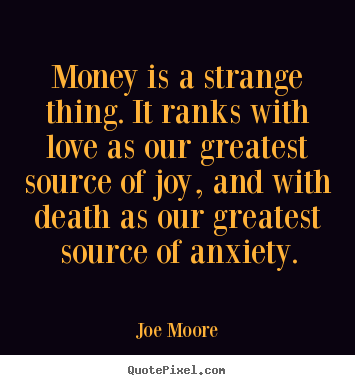 Joe Moore picture quotes - Money is a strange thing. it ranks with love as our greatest.. - Love quote