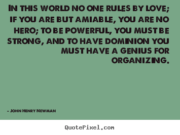 John Henry Newman picture quotes - In this world no one rules by love; if you.. - Love quotes