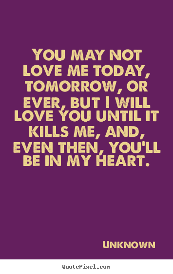 You may not love me today, tomorrow, or ever,.. Unknown famous love quote