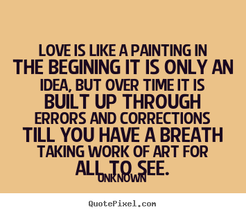 Quote about love - Love is like a painting in the begining it is only..