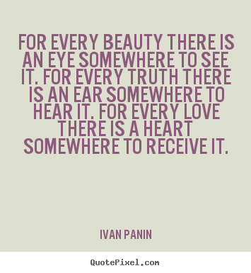 For every beauty there is an eye somewhere to see it. for.. Ivan Panin best love quotes