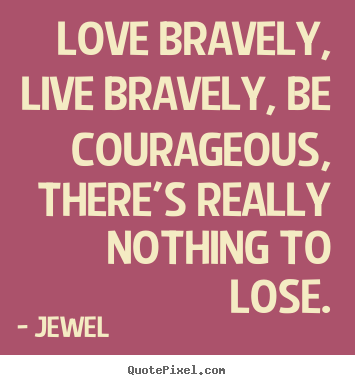 Love quotes - Love bravely, live bravely, be courageous, there's..